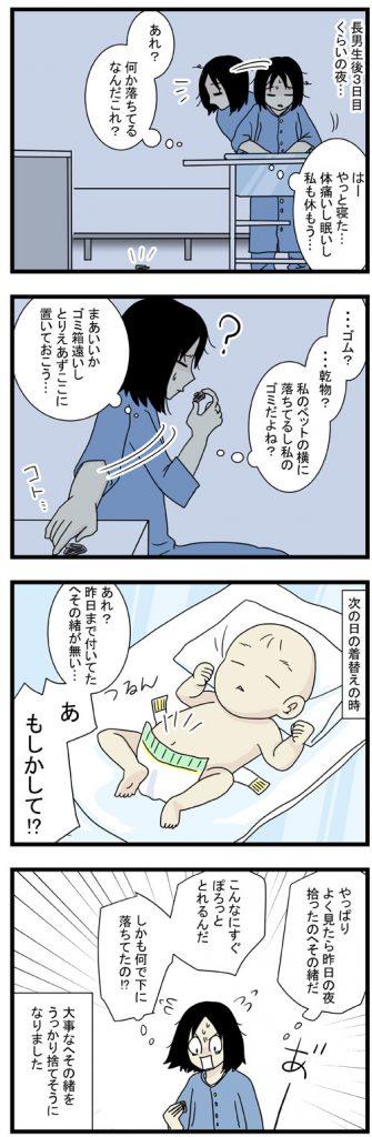 長男誕生後、3日目くらいの夜、病室に何か落ちていた。その時はゴミかと思ったが、次の日赤ちゃんを見るとへその緒がついていない!!よく見たら昨日のゴミはへその緒だった!うっかりへその緒を捨てそうになりました。